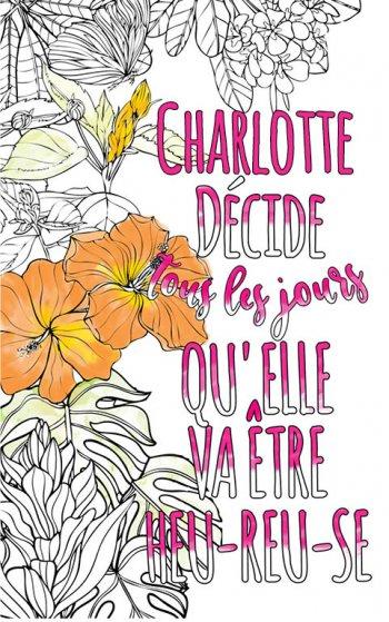 Exemple de coloriage adulte anti stress personalisé avec prénom Charlotte . Une idée de cadeau personnalisé. Citation : Charlotte décide tous les jours qu'elle va être heureuse